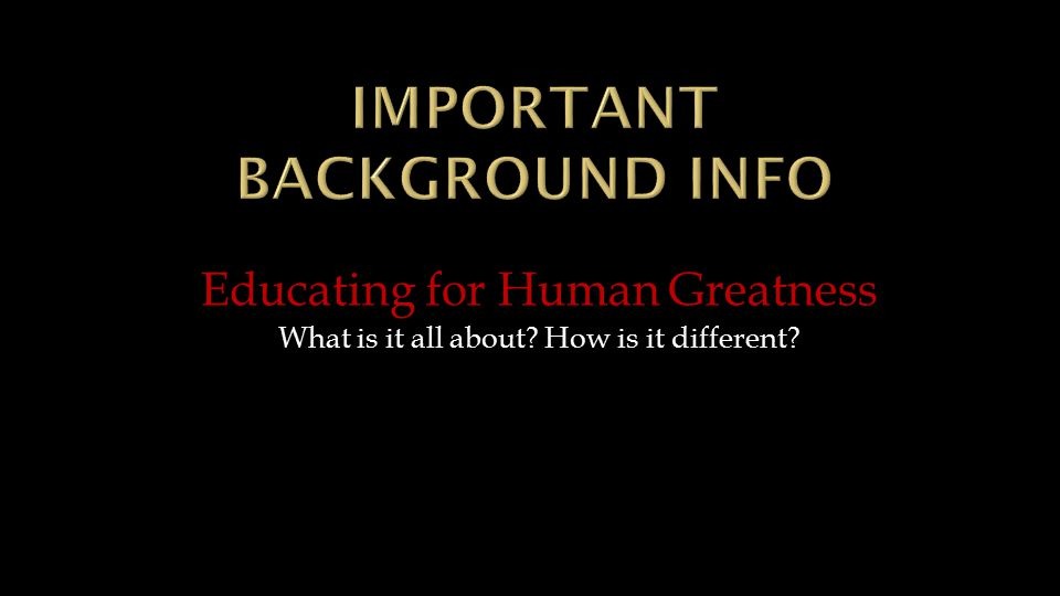 Educating for Human Greatness What is it all about? How is it different?