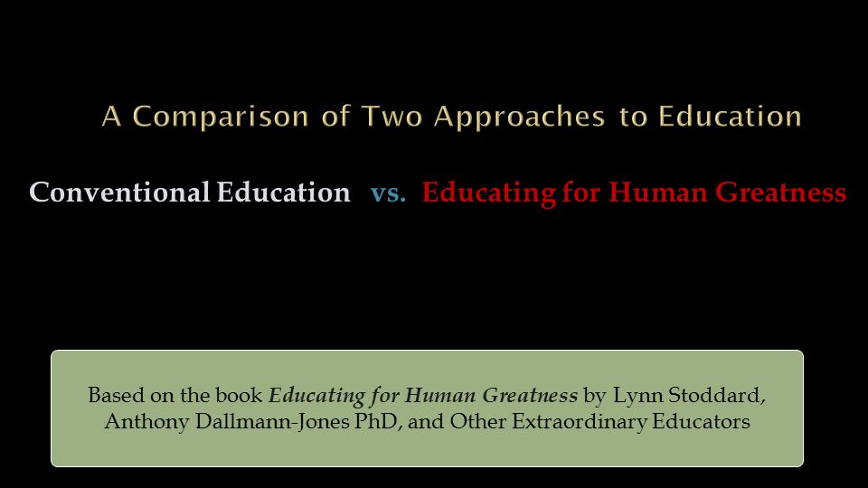 Conventional Education vs. Educating for Human Greatness Based on the book Educating for Human Greatness by Lynn Stoddard, Anthony Dallmann-Jones PhD,