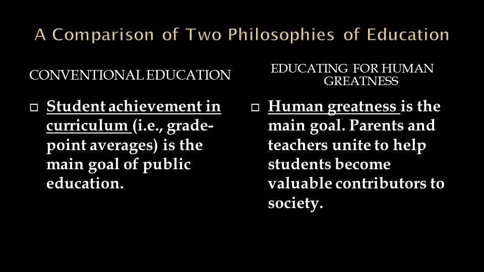 CONVENTIONAL EDUCATION EDUCATING FOR HUMAN GREATNESS  Student achievement in curriculum (i.e., grade- point averages) is the main goal of public educ