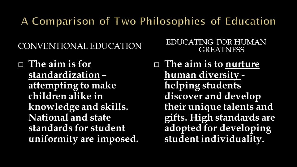 CONVENTIONAL EDUCATION EDUCATING FOR HUMAN GREATNESS  The aim is for standardization – attempting to make children alike in knowledge and skills.