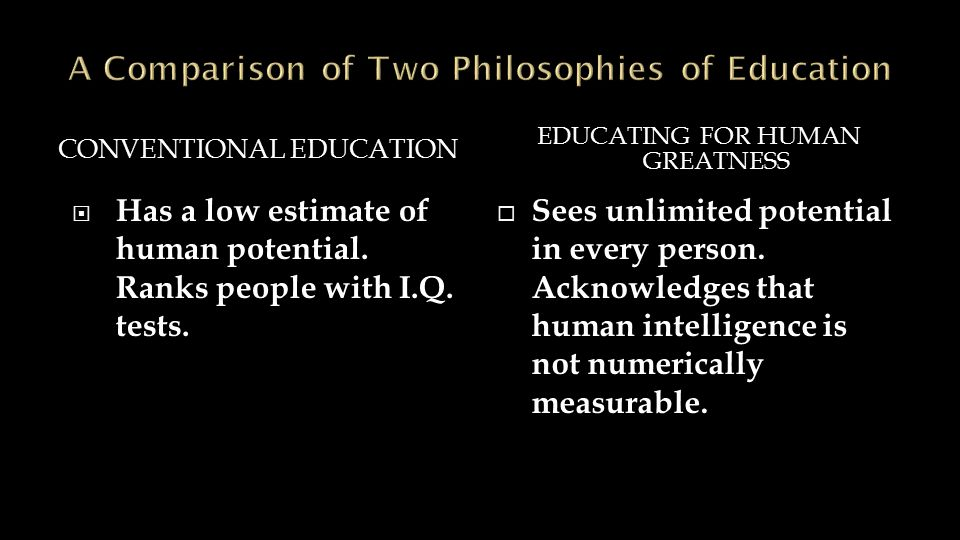CONVENTIONAL EDUCATION EDUCATING FOR HUMAN GREATNESS  Has a low estimate of human potential.