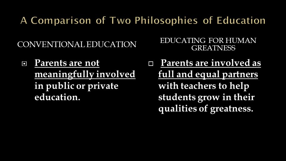 CONVENTIONAL EDUCATION EDUCATING FOR HUMAN GREATNESS  Parents are not meaningfully involved in public or private education.  Parents are involved as
