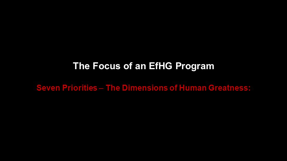 The Focus of an EfHG Program Seven Priorities – The Dimensions of Human Greatness: