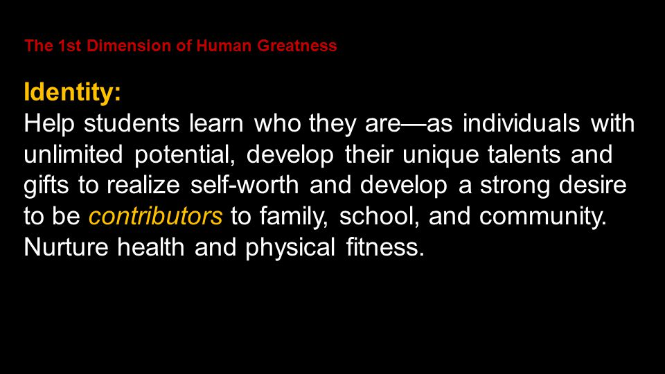 The 1st Dimension of Human Greatness Identity: Help students learn who they are—as individuals with unlimited potential, develop their unique talents and gifts to realize self-worth and develop a strong desire to be contributors to family, school, and community.
