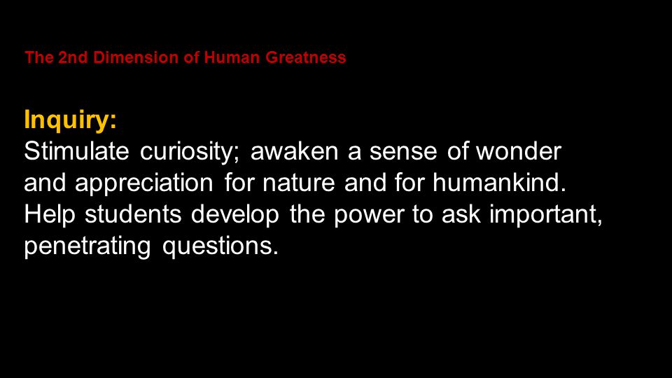 The 2nd Dimension of Human Greatness Inquiry: Stimulate curiosity; awaken a sense of wonder and appreciation for nature and for humankind. Help studen