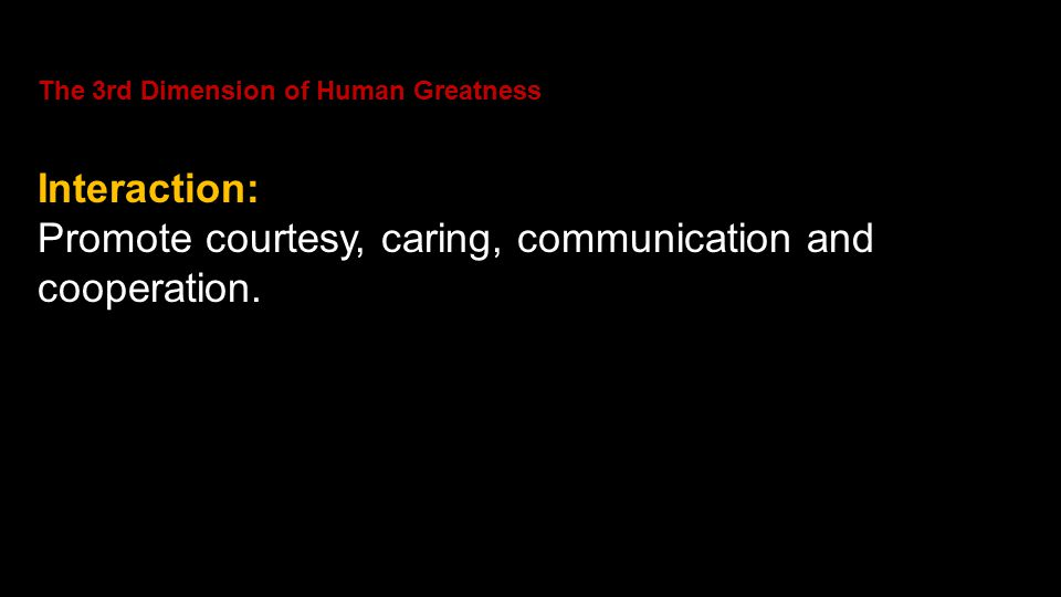 The 3rd Dimension of Human Greatness Interaction: Promote courtesy, caring, communication and cooperation.
