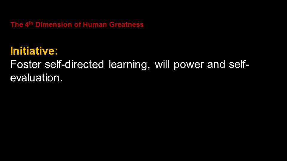 The 4 th Dimension of Human Greatness Initiative: Foster self-directed learning, will power and self- evaluation.