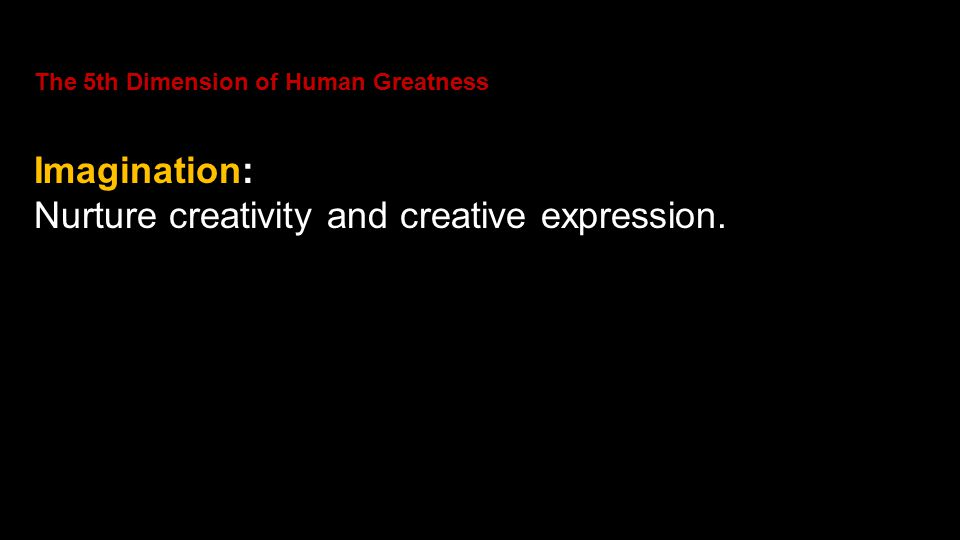 The 5th Dimension of Human Greatness Imagination: Nurture creativity and creative expression.