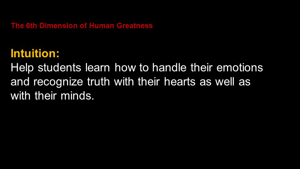 The 6th Dimension of Human Greatness Intuition: Help students learn how to handle their emotions and recognize truth with their hearts as well as with