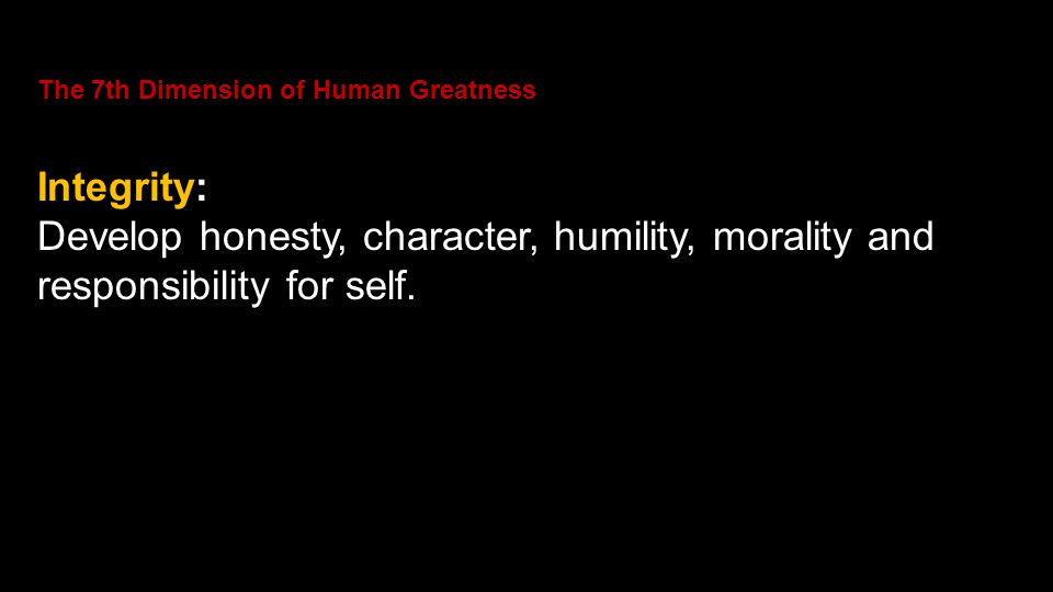 The 7th Dimension of Human Greatness Integrity: Develop honesty, character, humility, morality and responsibility for self.