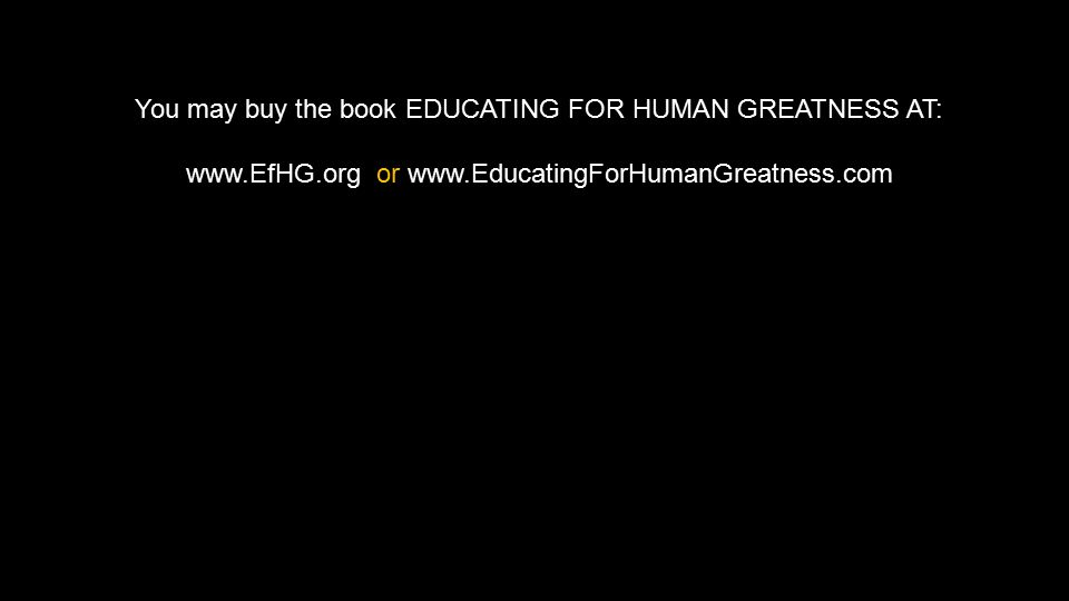 You may buy the book EDUCATING FOR HUMAN GREATNESS AT: www.EfHG.org or www.EducatingForHumanGreatness.com