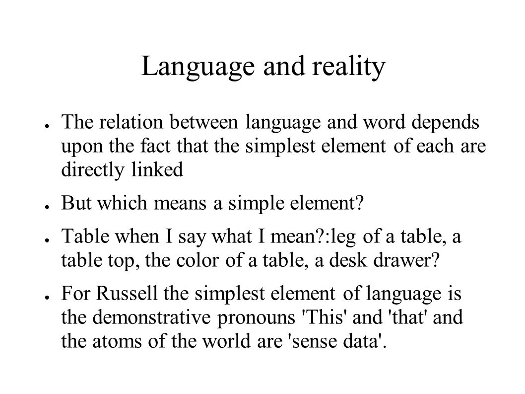 Language and reality ● The relation between language and word depends upon the fact that the simplest element of each are directly linked ● But which