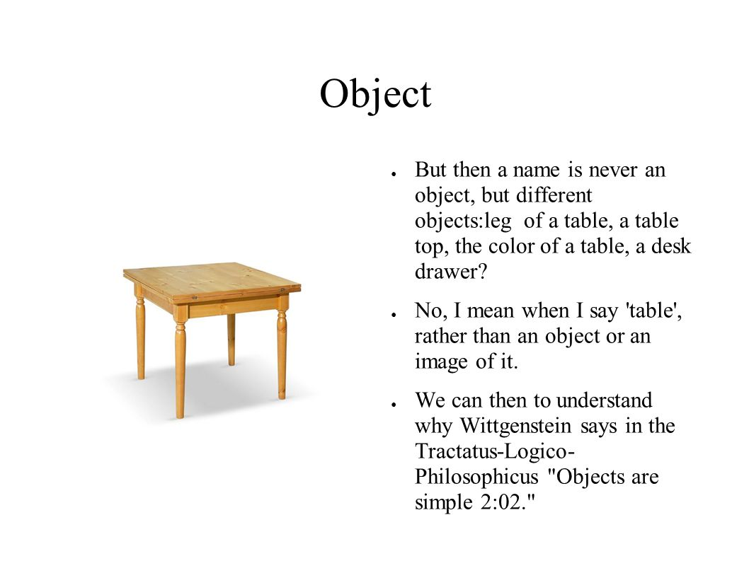 Object ● But then a name is never an object, but different objects:leg of a table, a table top, the color of a table, a desk drawer? ● No, I mean when