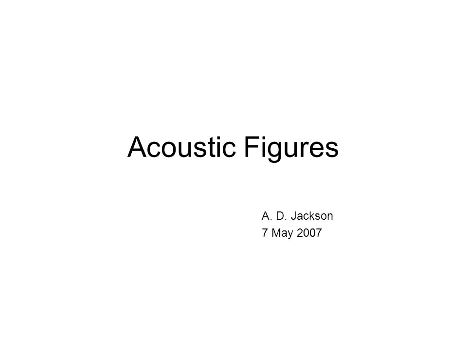 Acoustic Figures A. D. Jackson 7 May 2007