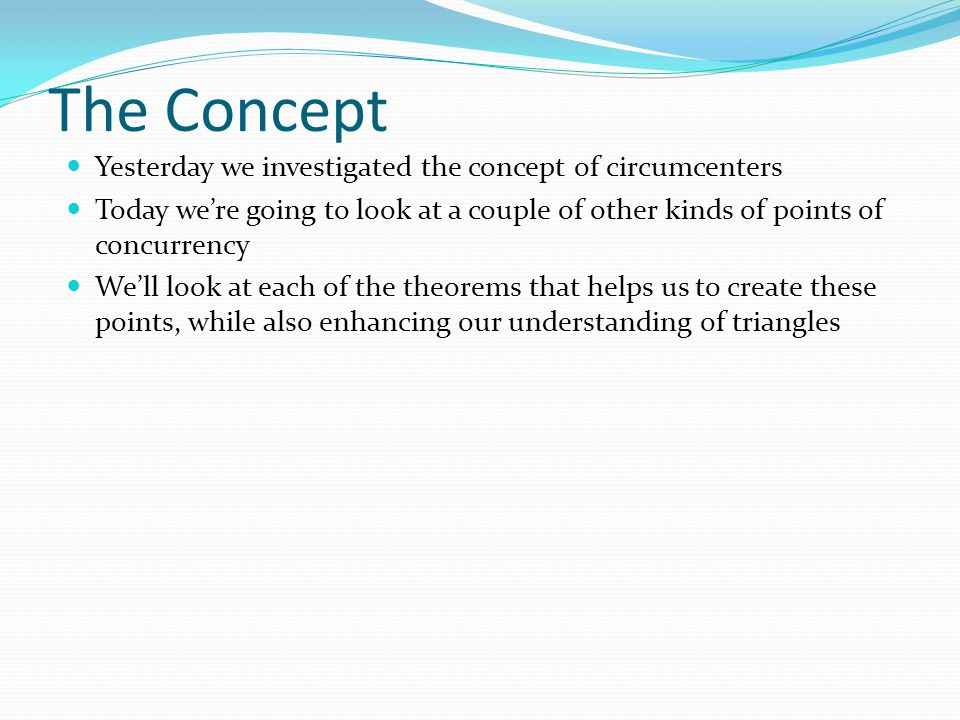 The Concept Yesterday we investigated the concept of circumcenters Today we're going to look at a couple of other kinds of points of concurrency We'll look at each of the theorems that helps us to create these points, while also enhancing our understanding of triangles