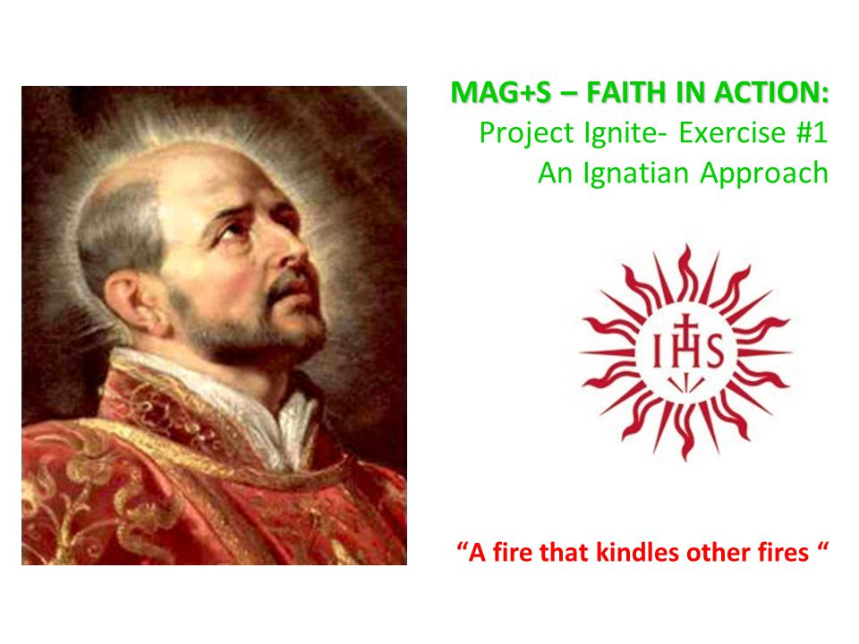 Project Ignite- Exercise #1 An Ignatian Approach to Faith in Action BEING CONTEPLATIVES IN ACTION