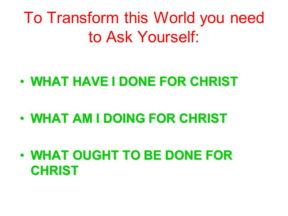 To Transform this World you need to Ask Yourself: WHAT HAVE I DONE FOR CHRISTWHAT HAVE I DONE FOR CHRIST WHAT AM I DOING FOR CHRISTWHAT AM I DOING FOR CHRIST WHAT OUGHT TO BE DONE FOR CHRISTWHAT OUGHT TO BE DONE FOR CHRIST