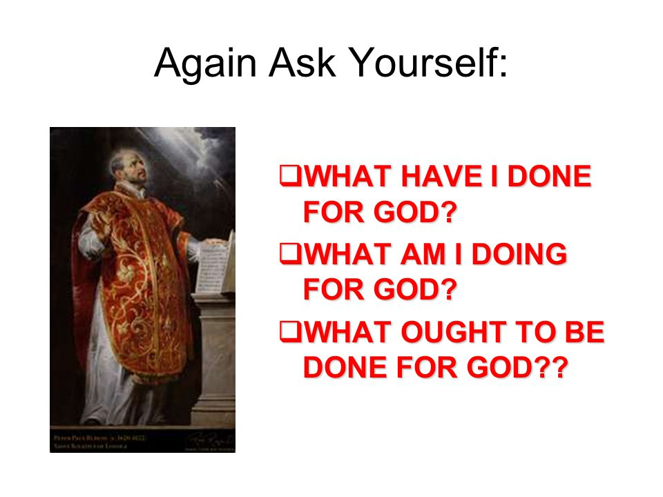 Again Ask Yourself:  WHAT HAVE I DONE FOR GOD.  WHAT AM I DOING FOR GOD.