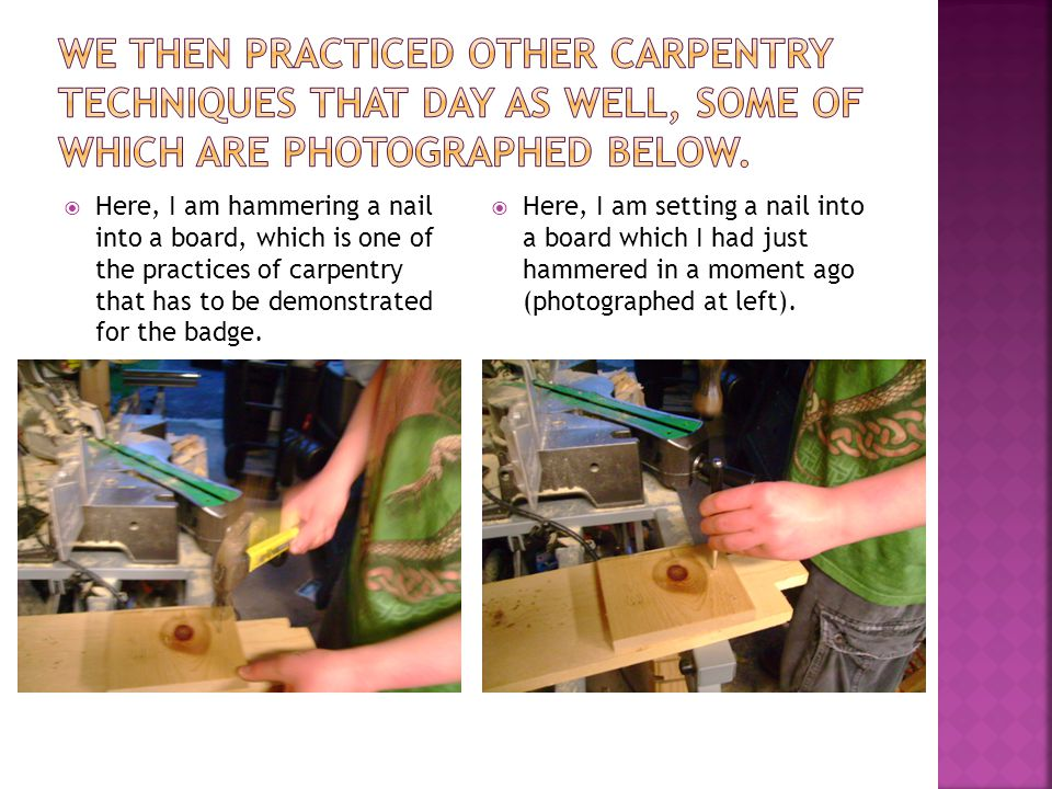  Here, I am hammering a nail into a board, which is one of the practices of carpentry that has to be demonstrated for the badge.  Here, I am setting