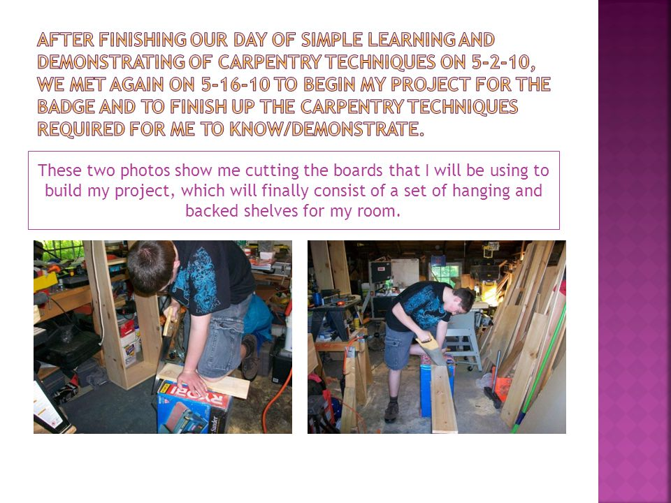 These two photos show me cutting the boards that I will be using to build my project, which will finally consist of a set of hanging and backed shelve