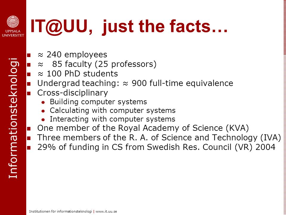 Informationsteknologi Institutionen för informationsteknologi | www.it.uu.se IT@UU, just the facts… ≈ 240 employees ≈ 85 faculty (25 professors) ≈ 100