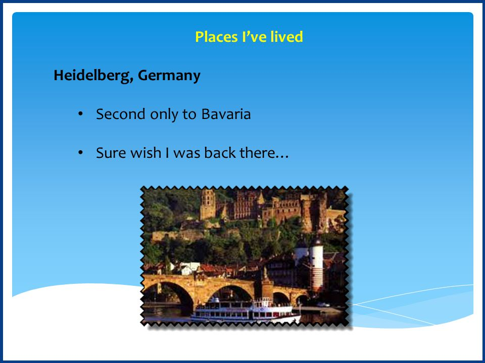 Heidelberg, Germany Second only to Bavaria Sure wish I was back there… Places I've lived