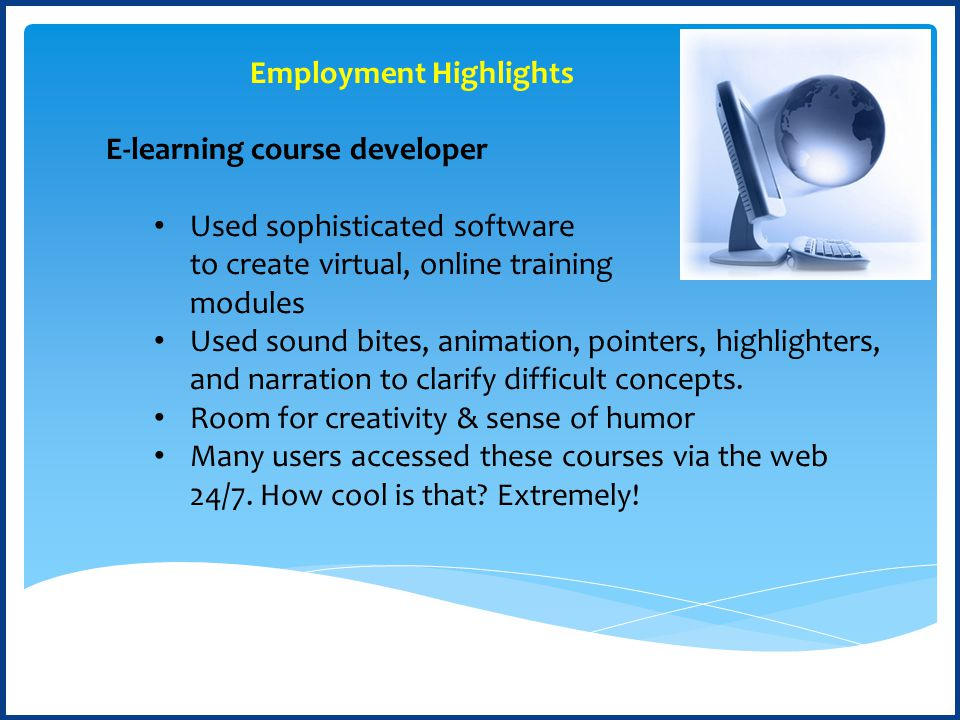 E-learning course developer Used sophisticated software to create virtual, online training modules Used sound bites, animation, pointers, highlighters, and narration to clarify difficult concepts.