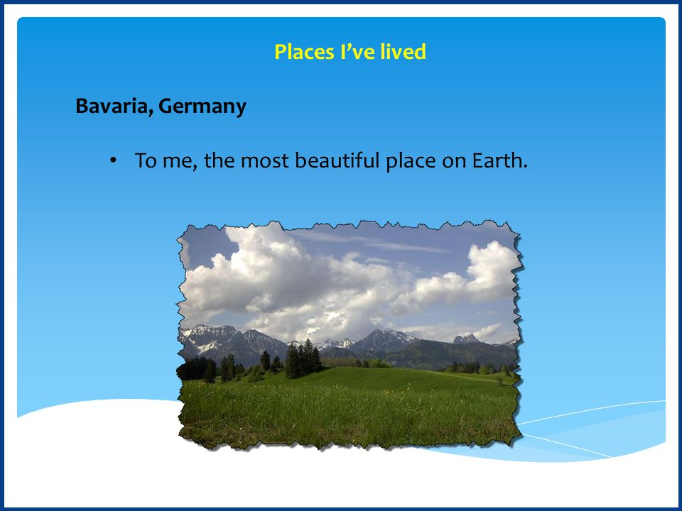 Bavaria, Germany To me, the most beautiful place on Earth. Places I've lived