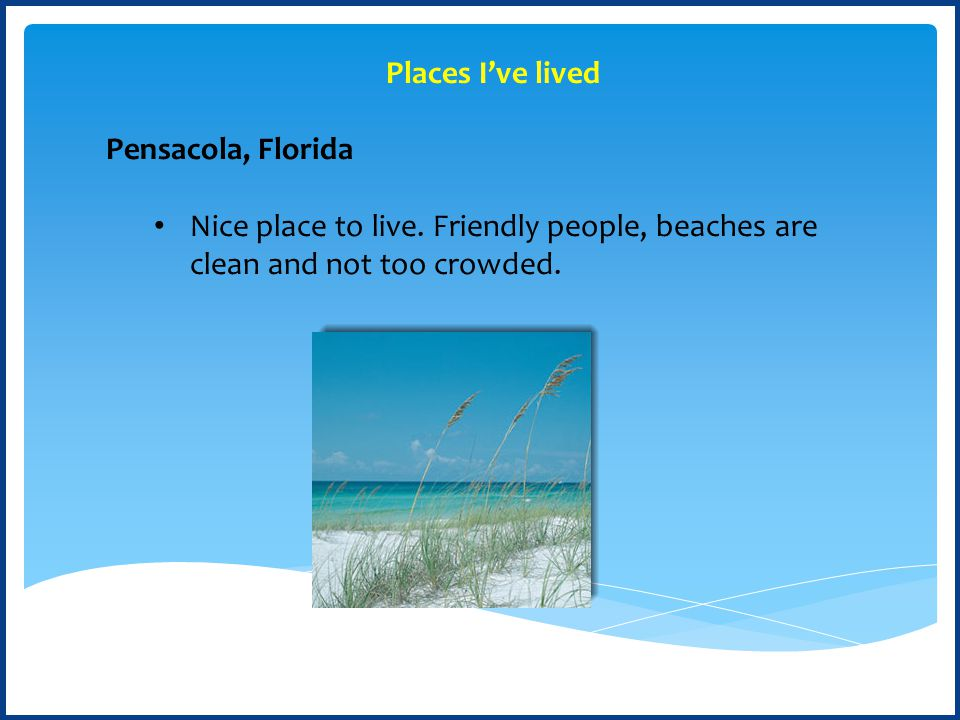 Pensacola, Florida Nice place to live. Friendly people, beaches are clean and not too crowded.