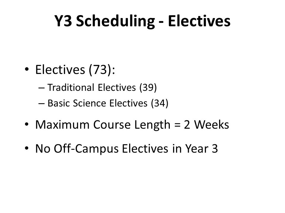 Y3 Scheduling - Electives Electives (73): – Traditional Electives (39) – Basic Science Electives (34) Maximum Course Length = 2 Weeks No Off-Campus Electives in Year 3