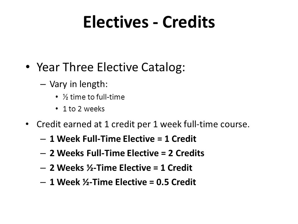 Electives - Credits Year Three Elective Catalog: – Vary in length: ½ time to full-time 1 to 2 weeks Credit earned at 1 credit per 1 week full-time course.