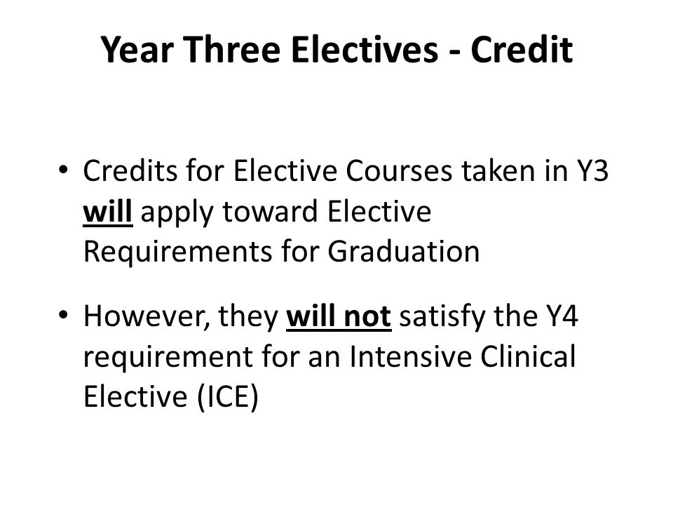 Year Three Electives - Credit Credits for Elective Courses taken in Y3 will apply toward Elective Requirements for Graduation However, they will not satisfy the Y4 requirement for an Intensive Clinical Elective (ICE)