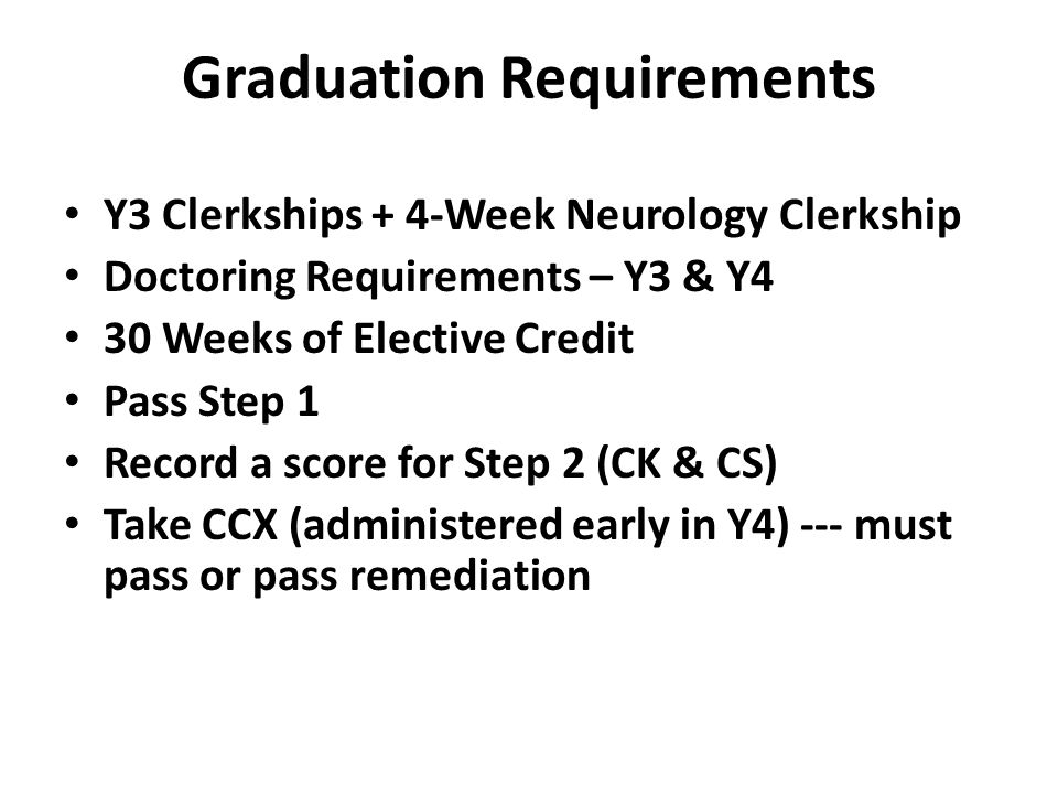 Graduation Requirements Y3 Clerkships + 4-Week Neurology Clerkship Doctoring Requirements – Y3 & Y4 30 Weeks of Elective Credit Pass Step 1 Record a score for Step 2 (CK & CS) Take CCX (administered early in Y4) --- must pass or pass remediation