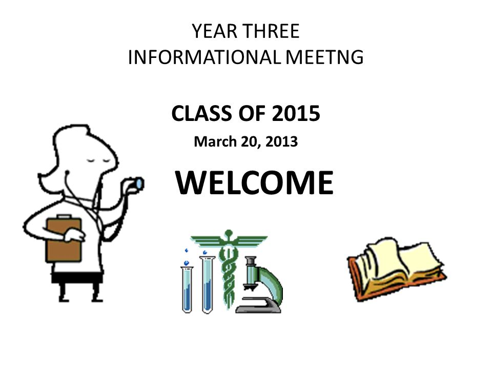 YEAR THREE INFORMATIONAL MEETNG CLASS OF 2015 March 20, 2013 WELCOME