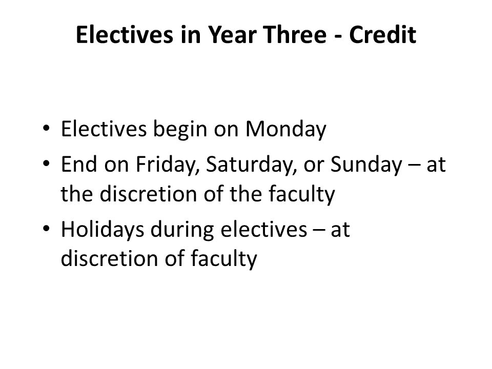 Electives in Year Three - Credit Electives begin on Monday End on Friday, Saturday, or Sunday – at the discretion of the faculty Holidays during electives – at discretion of faculty