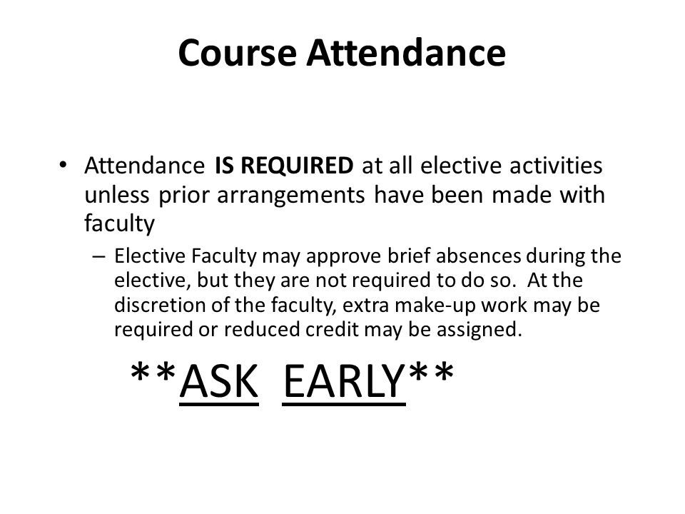 Course Attendance Attendance IS REQUIRED at all elective activities unless prior arrangements have been made with faculty – Elective Faculty may approve brief absences during the elective, but they are not required to do so.