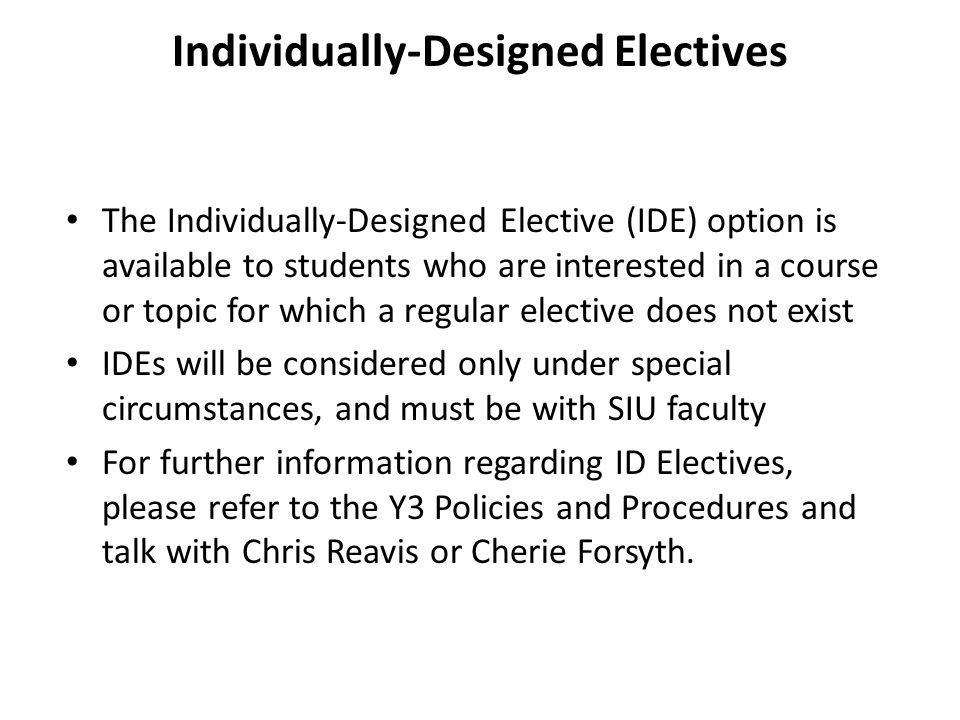 Individually-Designed Electives The Individually-Designed Elective (IDE) option is available to students who are interested in a course or topic for which a regular elective does not exist IDEs will be considered only under special circumstances, and must be with SIU faculty For further information regarding ID Electives, please refer to the Y3 Policies and Procedures and talk with Chris Reavis or Cherie Forsyth.