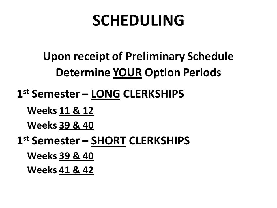 SCHEDULING Upon receipt of Preliminary Schedule Determine YOUR Option Periods 1 st Semester – LONG CLERKSHIPS Weeks 11 & 12 Weeks 39 & 40 1 st Semester – SHORT CLERKSHIPS Weeks 39 & 40 Weeks 41 & 42