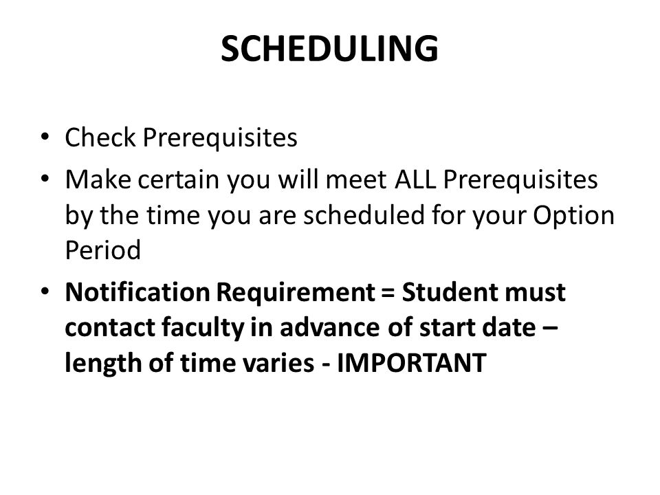 SCHEDULING Check Prerequisites Make certain you will meet ALL Prerequisites by the time you are scheduled for your Option Period Notification Requirement = Student must contact faculty in advance of start date – length of time varies - IMPORTANT