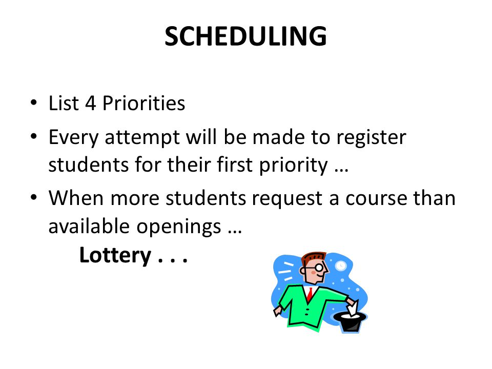 SCHEDULING List 4 Priorities Every attempt will be made to register students for their first priority … When more students request a course than available openings … Lottery...