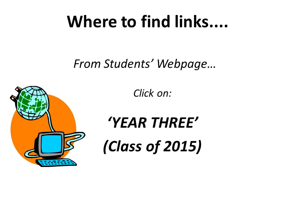 Where to find links.... From Students' Webpage… Click on: 'YEAR THREE' (Class of 2015)