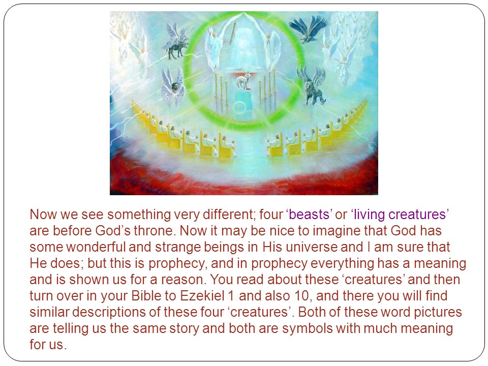 Now we see something very different; four 'beasts' or 'living creatures' are before God's throne. Now it may be nice to imagine that God has some wond