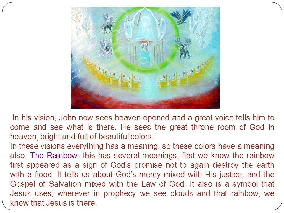 In his vision, John now sees heaven opened and a great voice tells him to come and see what is there. He sees the great throne room of God in heaven,