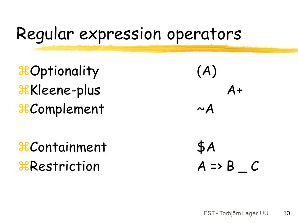 FST - Torbjörn Lager, UU 10 Regular expression operators zOptionality(A) zKleene-plus A+ zComplement ~A zContainment $A zRestriction A => B _ C