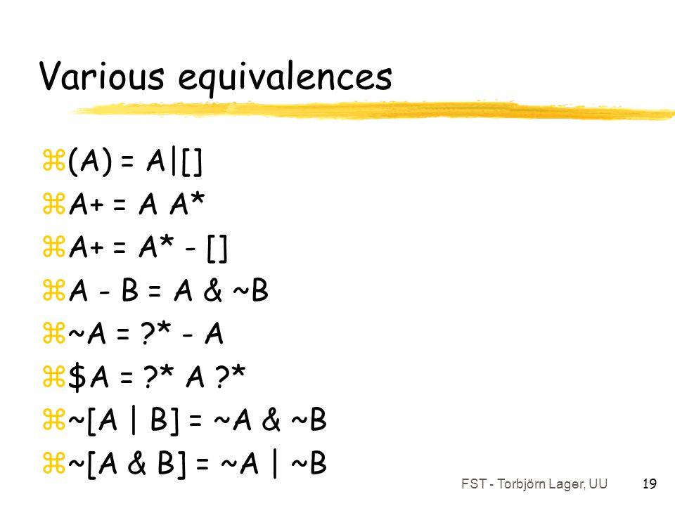 FST - Torbjörn Lager, UU 19 Various equivalences z(A) = A|[] zA+ = A A* zA+ = A* - [] zA - B = A & ~B z~A = ?* - A z$A = ?* A ?* z~[A | B] = ~A & ~B z
