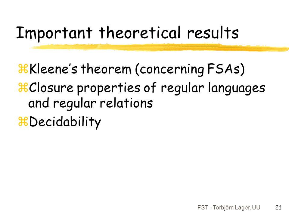 FST - Torbjörn Lager, UU 21 Important theoretical results zKleene's theorem (concerning FSAs) zClosure properties of regular languages and regular rel