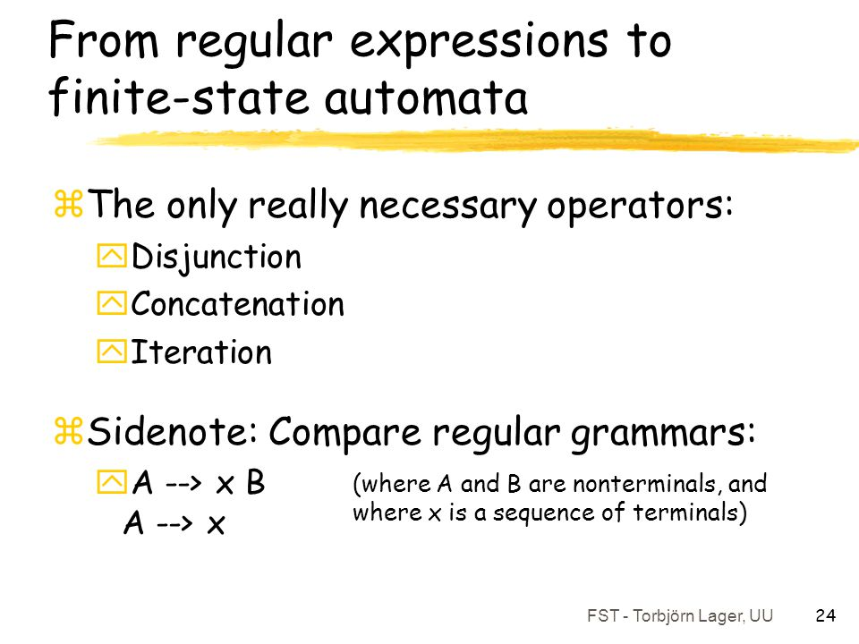 FST - Torbjörn Lager, UU 24 From regular expressions to finite-state automata zThe only really necessary operators: yDisjunction yConcatenation yItera