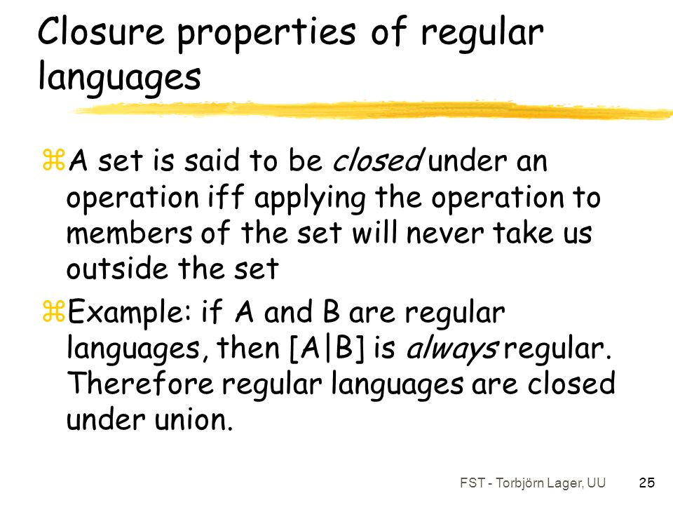 FST - Torbjörn Lager, UU 25 Closure properties of regular languages zA set is said to be closed under an operation iff applying the operation to membe