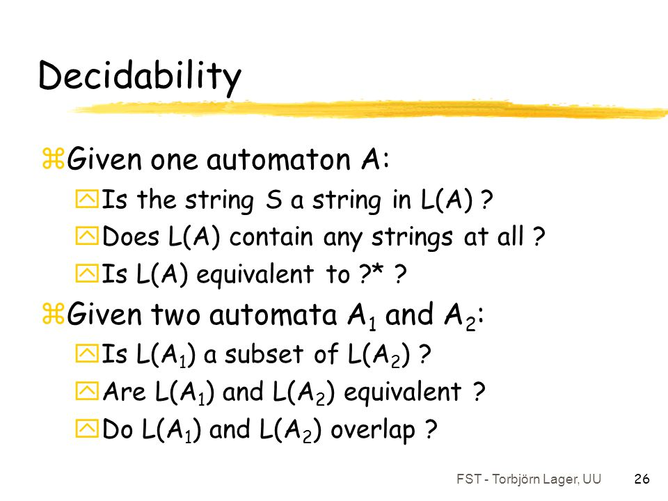 FST - Torbjörn Lager, UU 26 Decidability zGiven one automaton A: yIs the string S a string in L(A) ? yDoes L(A) contain any strings at all ? yIs L(A)