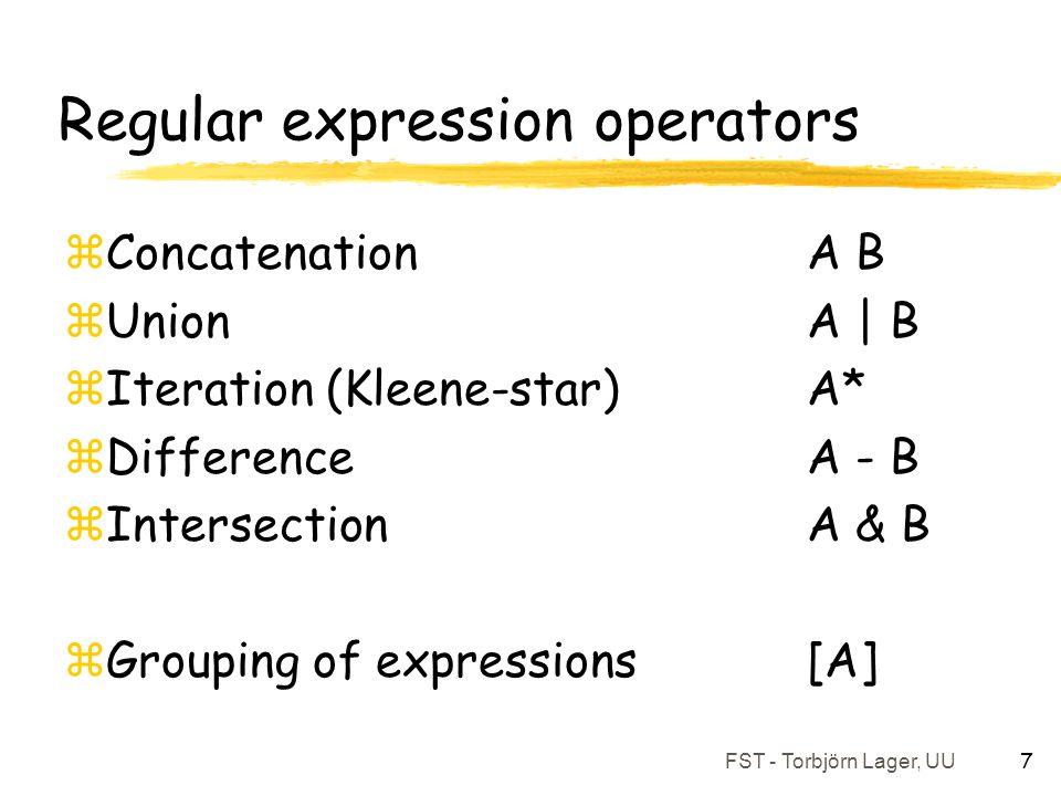FST - Torbjörn Lager, UU 7 Regular expression operators zConcatenation A B zUnion A | B zIteration (Kleene-star) A* zDifference A - B zIntersection A